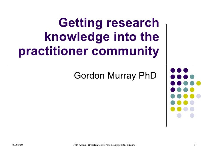 Getting research knowledge into the practitioner community: A case study Gordon Murray PhD