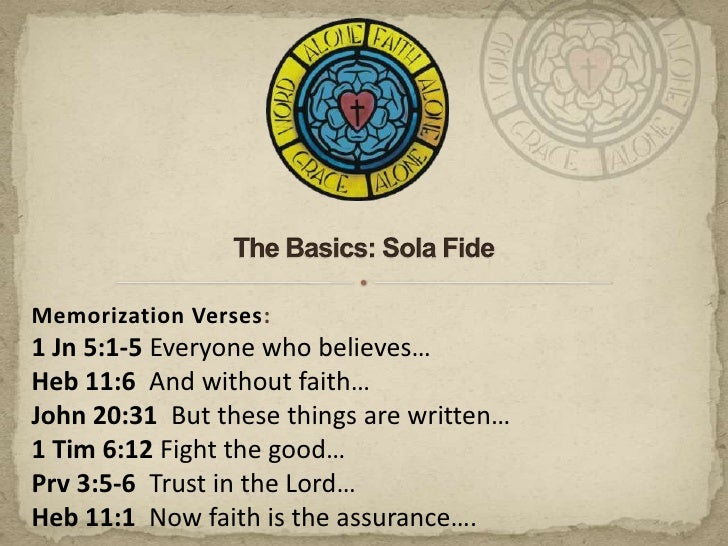 The Basics: Sola Fide<br />Memorization Verses:<br />1 Jn 5:1-5 Everyone who believes…<br />Heb 11:6  And without faith…<b...