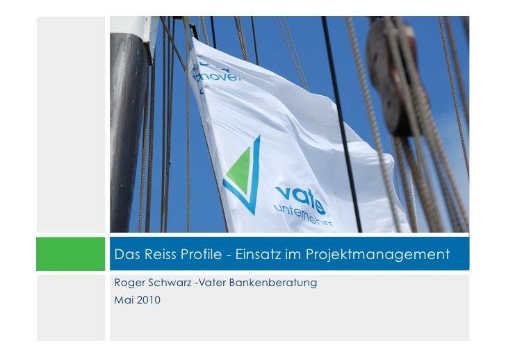 Das Reiss Profile - Einsatz im Projektmanagement Roger Schwarz -Vater Bankenberatung Mai 2010