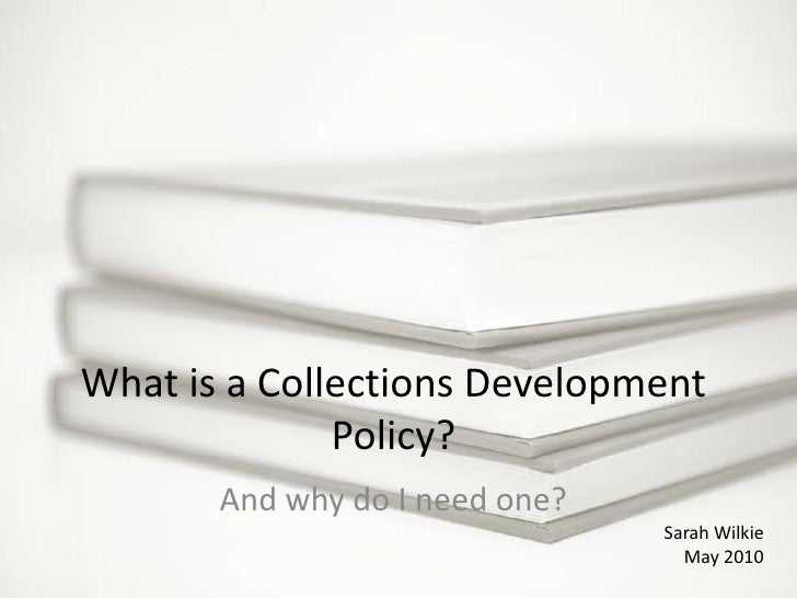 What is a Collections Development Policy?<br />And why do I need one?<br />Sarah Wilkie<br />May 2010<br />