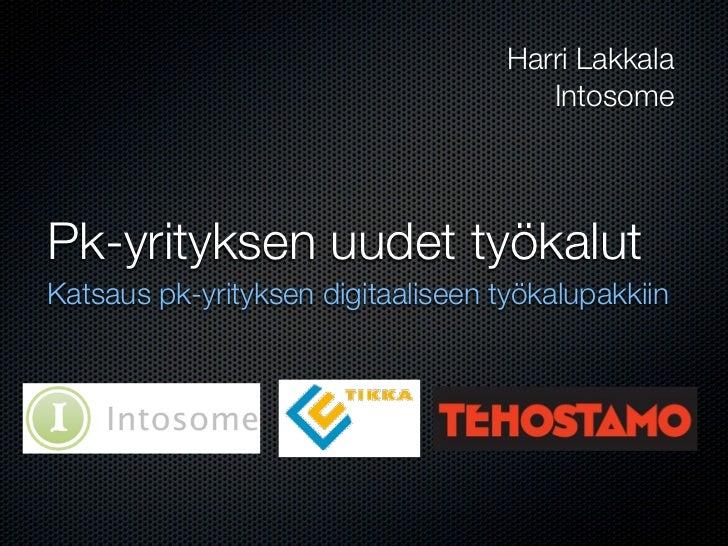 Harri Lakkala                                        Intosome     Pk-yrityksen uudet työkalut Katsaus pk-yrityksen digitaa...