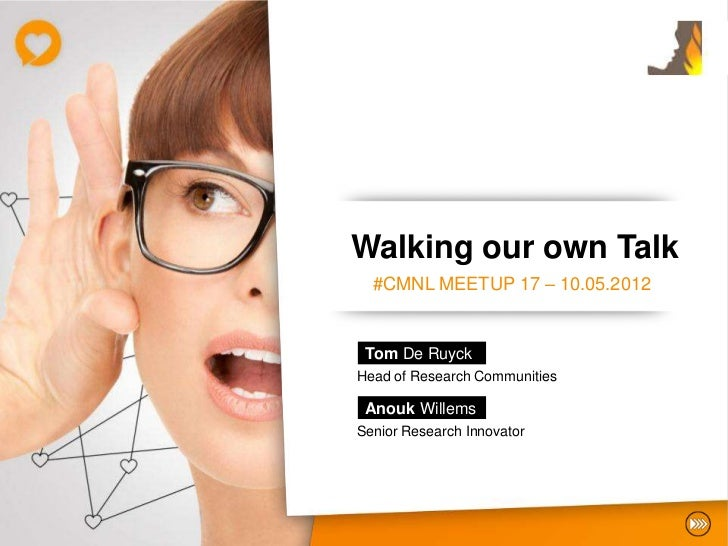Walking our own Talk  #CMNL MEETUP 17 – 10.05.2012 Tom De RuyckHead of Research Communities Anouk WillemsSenior Research I...