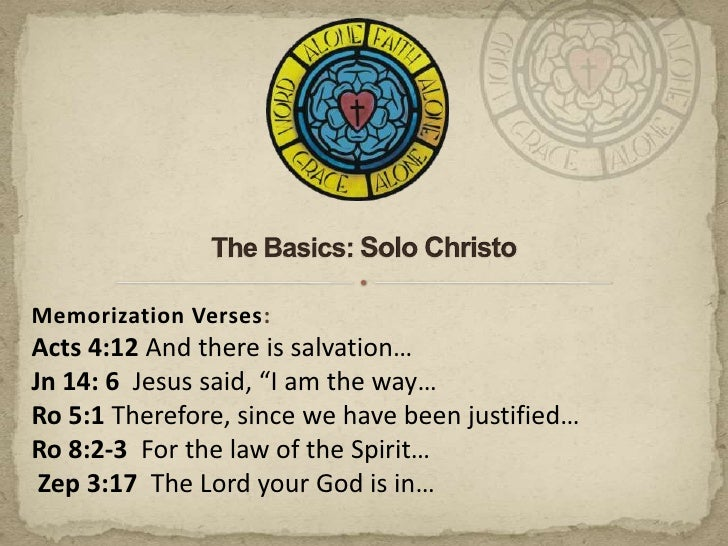 """The Basics: Solo Christo<br />Memorization Verses:<br />Acts 4:12 And there is salvation… <br />Jn 14: 6  Jesus said, """"I a..."""