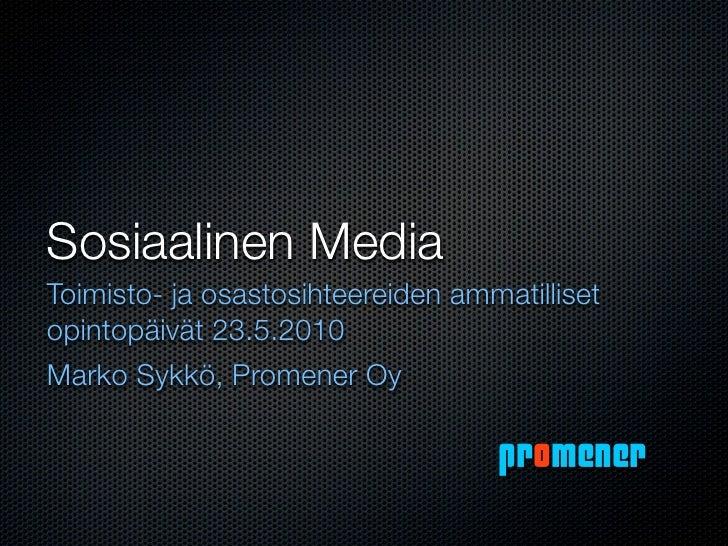 Sosiaalinen Media Toimisto- ja osastosihteereiden ammatilliset opintopäivät 23.5.2010 Marko Sykkö, Promener Oy            ...