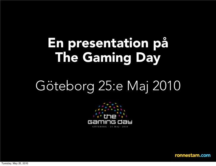 En presentation på                           The Gaming Day                          Göteborg 25:e Maj 2010     Tuesday, M...