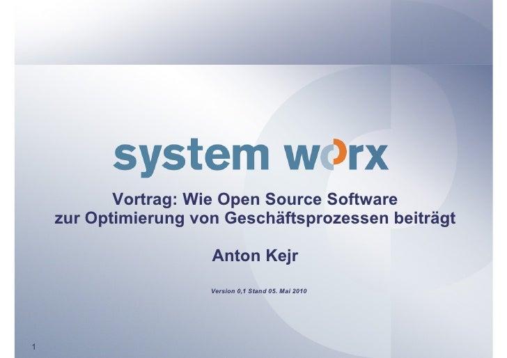 Vortrag: Wie Open Source Software     zur Optimierung von Geschäftsprozessen beiträgt                        Anton Kejr   ...