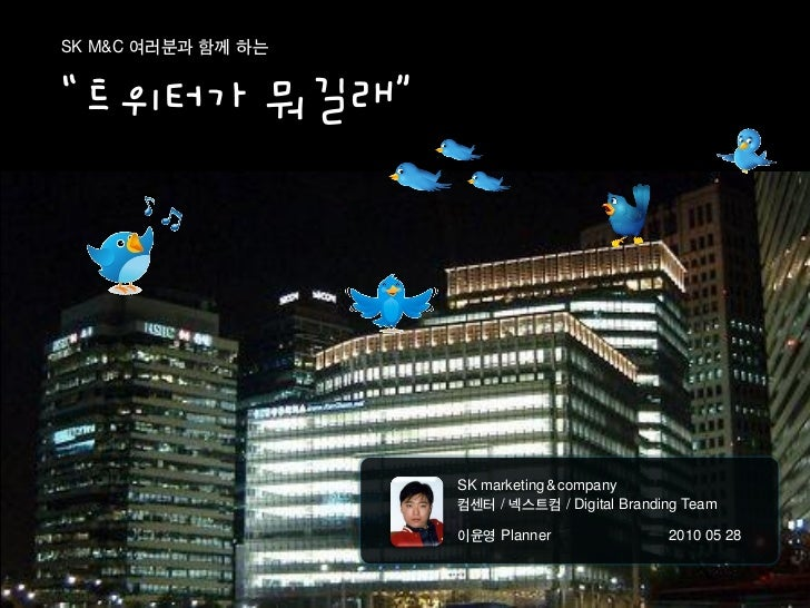 "SK M&C 여러분과 함께 하는   ""트위터가 뭐길래""                         SK marketing & company                     컴센터 / 넥스트컴 / Digital Bra..."