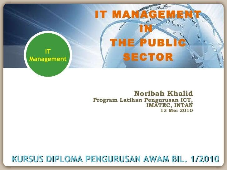 IT MANAGEMENT IN  THE PUBLIC SECTOR Noribah Khalid Program Latihan Pengurusan ICT, IMATEC, INTAN 13 Mei 2010 KURSUS DIPLOM...