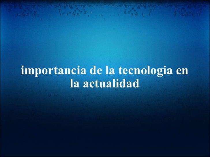 importancia de la tecnologia en la actualidad