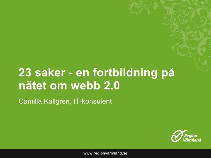 23 saker - en fortbildning på nätet om webb 2.0 Camilla Källgren, IT-konsulent