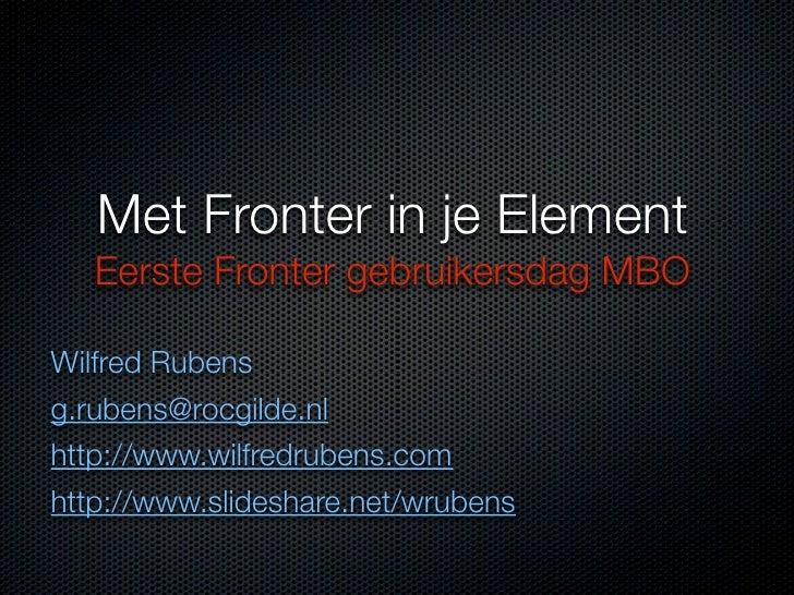 Met Fronter in je Element    Eerste Fronter gebruikersdag MBO  Wilfred Rubens g.rubens@rocgilde.nl http://www.wilfredruben...
