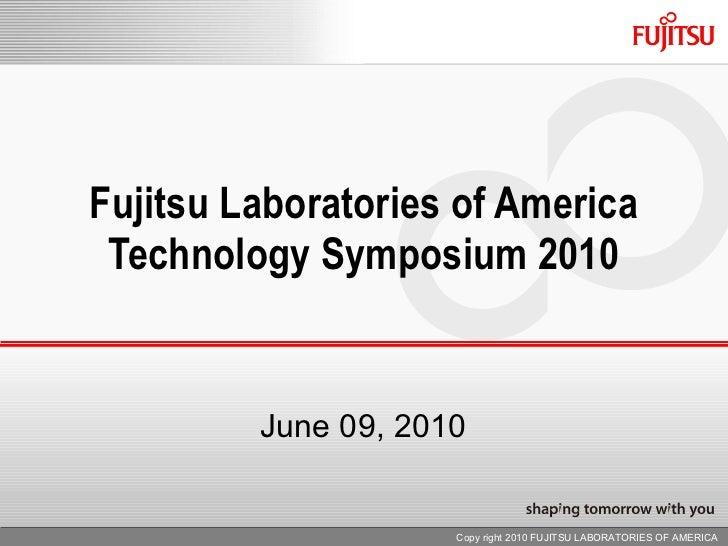 Fujitsu Laboratories of America Technology Symposium 2010 June 09, 2010 Copy right 2010 FUJITSU LABORATORIES OF AMERICA