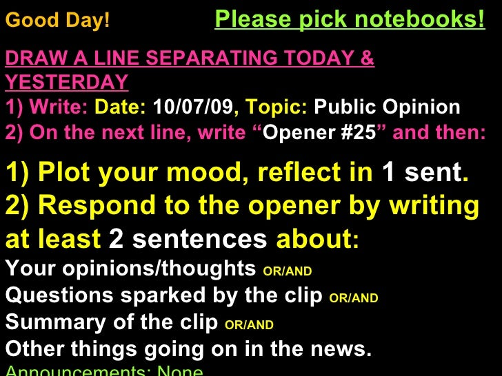 Good Day!  Please pick notebooks! DRAW A LINE SEPARATING TODAY & YESTERDAY 1) Write:   Date:  10/07/09 , Topic:  Public Op...