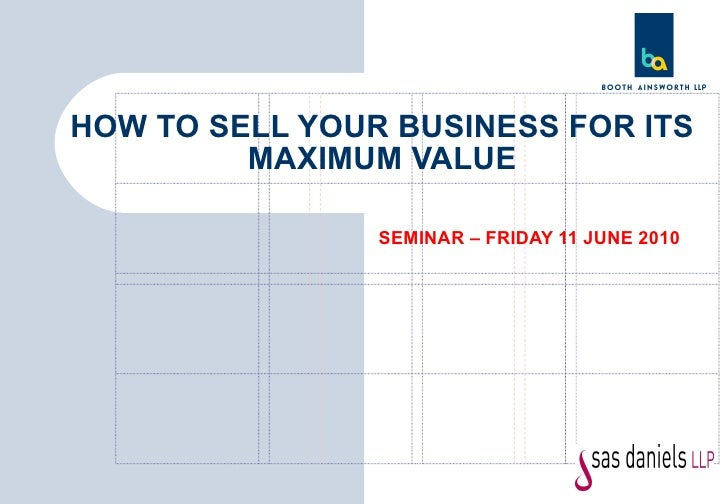 SEMINAR – FRIDAY 11 JUNE 2010 HOW TO SELL YOUR BUSINESS FOR ITS MAXIMUM VALUE