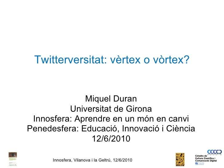 Twitterversitat: vèrtex o vòrtex? Miquel Duran Universitat de Girona Innosfera: Aprendre en un món en canvi Penedesfera: E...