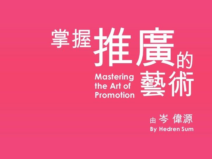 推廣的掌握                  藝術     Mastering     the Art of     Promotion                  由岑    偉源                  By Hedren ...