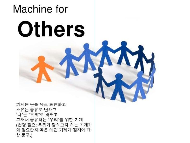 "Machine for<br />Others<br />기계는 무를 유로 표현하고<br />소유는 공유로 변하고<br />""나""는 ""우리""로 바뀌고<br />그래서 공유하는 ""우리""를 위한 기계<br />(변경 필요: 우리..."