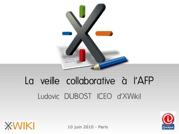 La veille collaborative à l'AFP    Ludovic DUBOST (CEO d'XWiki)             10 juin 2010 - Paris