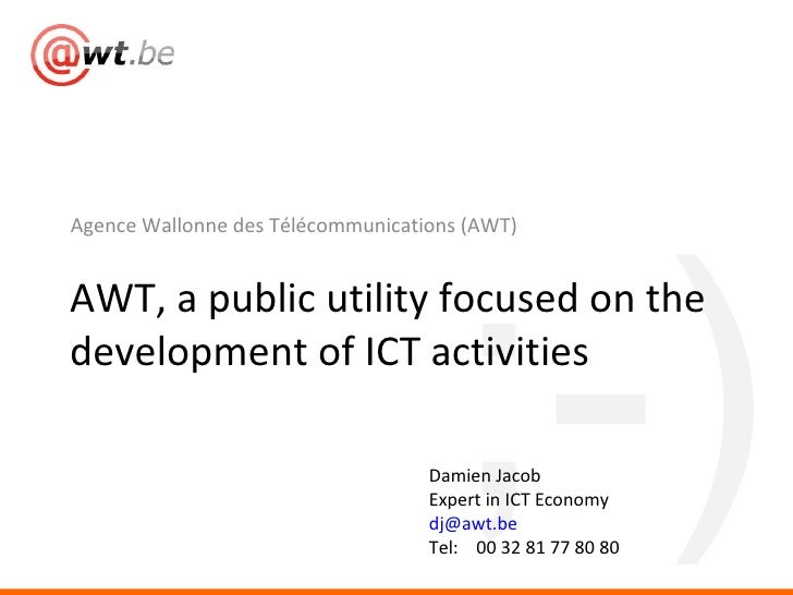 <ul><li>Agence Wallonne des Télécommunications (AWT) </li></ul>AWT, a public utility focused on the development of ICT act...