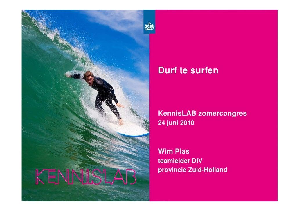 Surf's Up             Durf te surfen                KennisLAB zomercongres             24 juni 2010                Wim Pla...