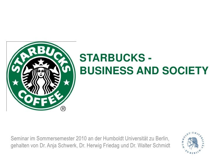 STARBUCKS -                                BUSINESS AND SOCIETY     Seminar im Sommersemester 2010 an der Humboldt Univers...
