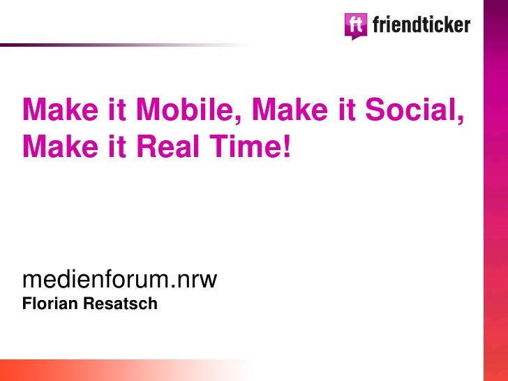 Make it Mobile, Make it Social,  Make it Real Time!