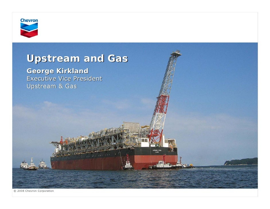 Upstream and Gas         George Kirkland         Executive Vice President         Upstream & Gas     © 2008 Chevron Corpor...
