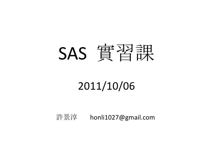 SAS  實習課2011/10/06<br />許景淳        honli1027@gmail.com<br />