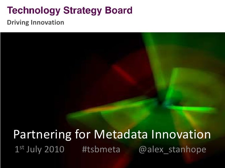 Driving Innovation<br />Partnering for Metadata Innovation<br />1st July 2010	#tsbmeta    @alex_stanhope<br />