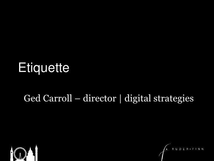 Etiquette	<br />Ged Carroll – director | digital strategies<br />