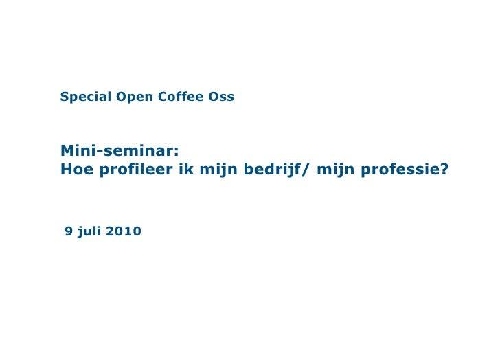 Special Open Coffee OssMini-seminar:Hoe profileer ik mijn bedrijf/ mijn professie?<br />9 juli 2010<br />