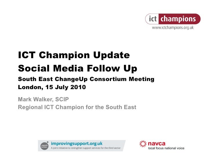 ICT Champion Update Social Media Follow Up South East ChangeUp Consortium Meeting London, 15 July 2010 Mark Walker, SCIP R...