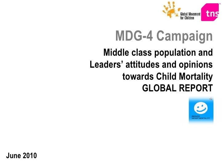 MDG-4 Campaign Middle class population and Leaders' attitudes and opinions towards Child Mortality GLOBAL REPORT June 2010
