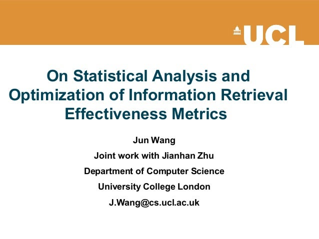 On Statistical Analysis and Optimization of Information Retrieval Effectiveness Metrics Jun Wang Joint work with Jianhan Z...
