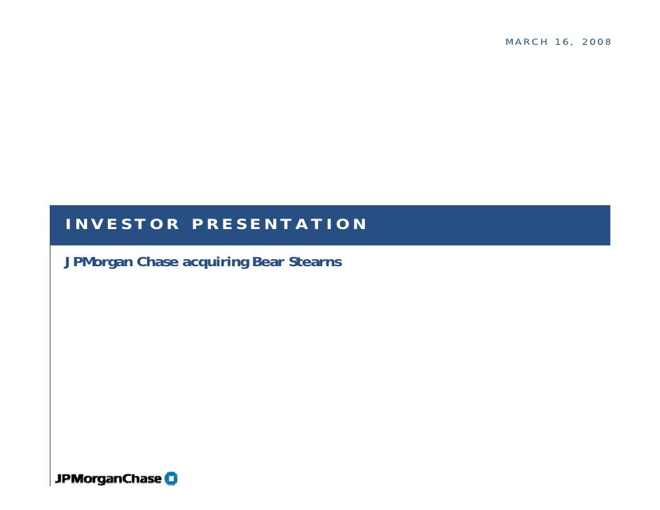MARCH 16, 2008     INVESTOR PRESENTATION  JPMorgan Chase acquiring Bear Stearns