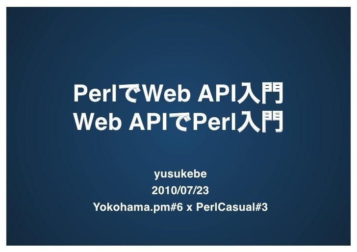 Perl Web API                      Web API Perl                                yusukebe           2010/07/23  Yokohama.pm#...