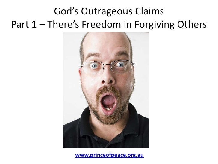 God's Outrageous ClaimsPart 1 – There's Freedom in Forgiving Others<br />www.princeofpeace.org.au<br />
