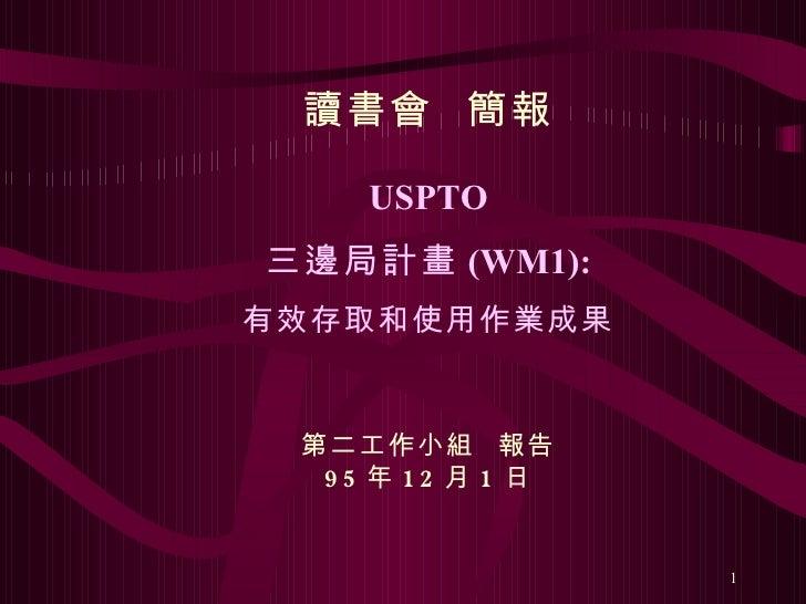 讀書會  簡報 USPTO 三邊局計畫 (WM1): 有效存取和使用作業成果 第二工作小組  報告 95 年 12 月 1 日
