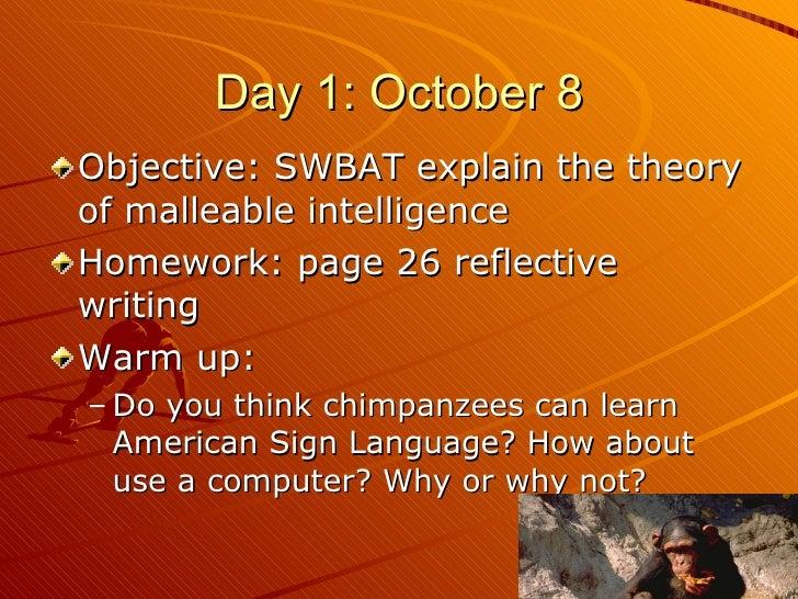Day 1: October 8 <ul><li>Objective: SWBAT explain the theory of malleable intelligence </li></ul><ul><li>Homework: page 26...