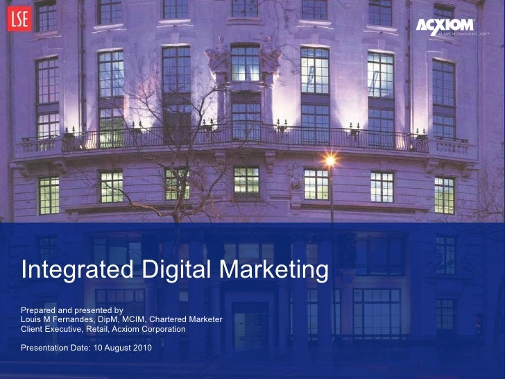 Prepared and presented by Louis M Fernandes, DipM, MCIM, Chartered Marketer Client Executive, Retail, Acxiom Corporation  ...