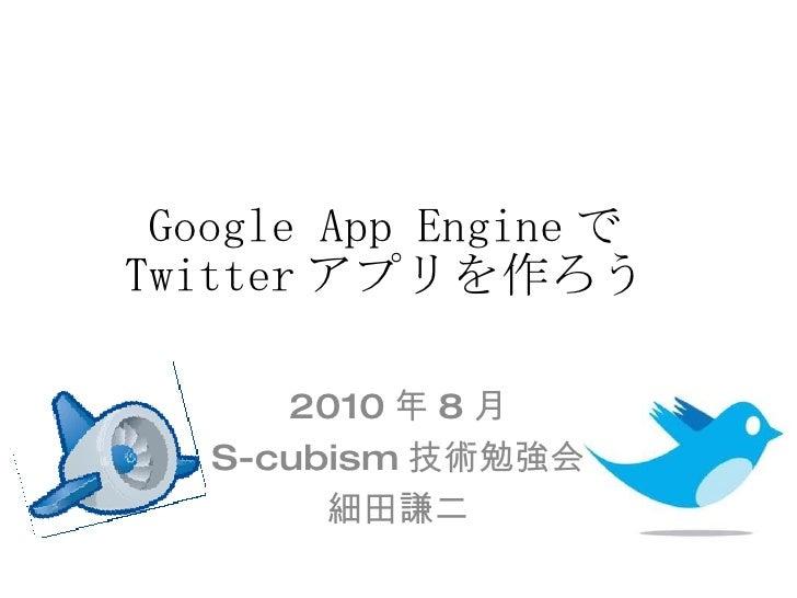 Google App Engine で Twitter アプリを作ろう 2010 年 8 月 S-cubism 技術勉強会 細田謙二