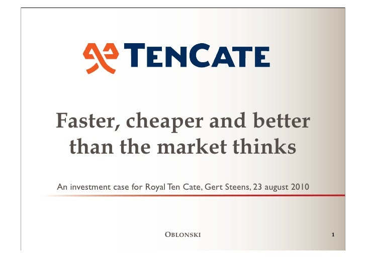Faster, cheaper and better  than the market thinks An investment case for Royal Ten Cate, Gert Steens, 23 august 2010     ...