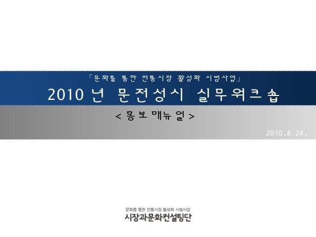 「문화를 통한 전통시장 활성화 시범사업」 2010 년 문전성시 실무워크숍 2010.8.24. < 홍보매뉴얼 >