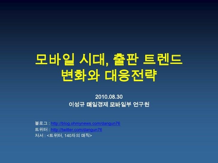 모바일 시대, 출판 트렌드변화와 대응전략<br />2010.08.30<br />이성규 매일경제모바일부 연구원<br />블로그: http://blog.ohmynews.com/dangun76<br />트위터: http://...