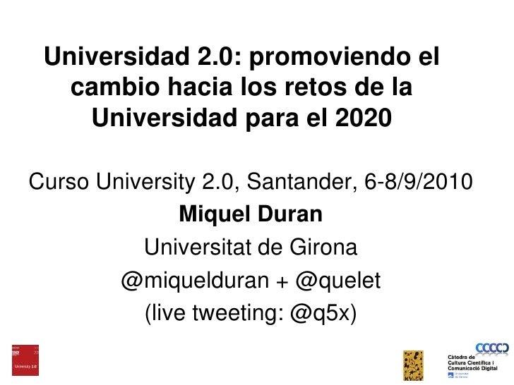 Universidad 2.0: promoviendo el cambio hacia los retos de la Universidad para el 2020<br />Curso University 2.0, Santander...