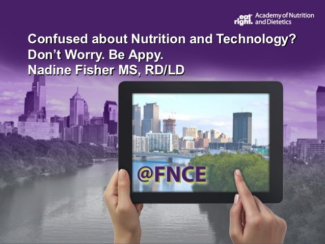 Confused about Nutrition and Technology?Don't Worry. Be Appy.Nadine Fisher MS, RD/LD