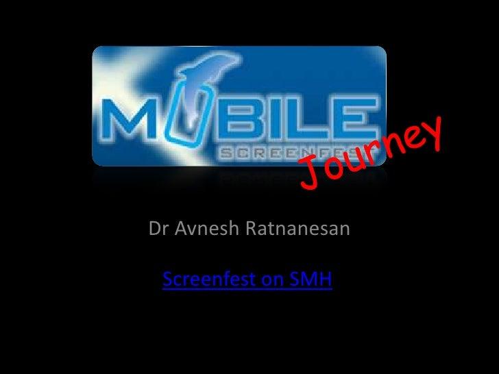 Dr AvneshRatnanesan<br />Journey<br />Screenfest on SMH<br />