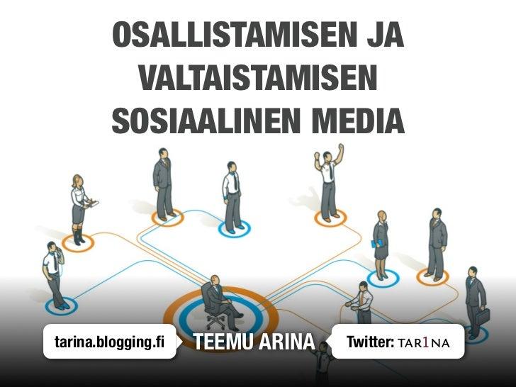 OSALLISTAMISEN JA          VALTAISTAMISEN         SOSIAALINEN MEDIA     tarina.blogging.fi   TEEMU ARINA   Twitter: tar1na