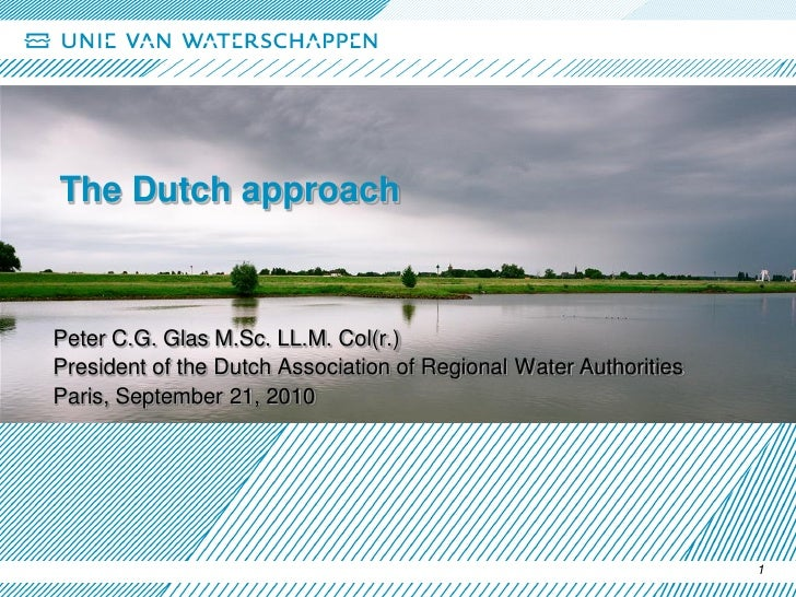 The Dutch approach    Peter C.G. Glas M.Sc. LL.M. Col(r.) President of the Dutch Association of Regional Water Authorities...