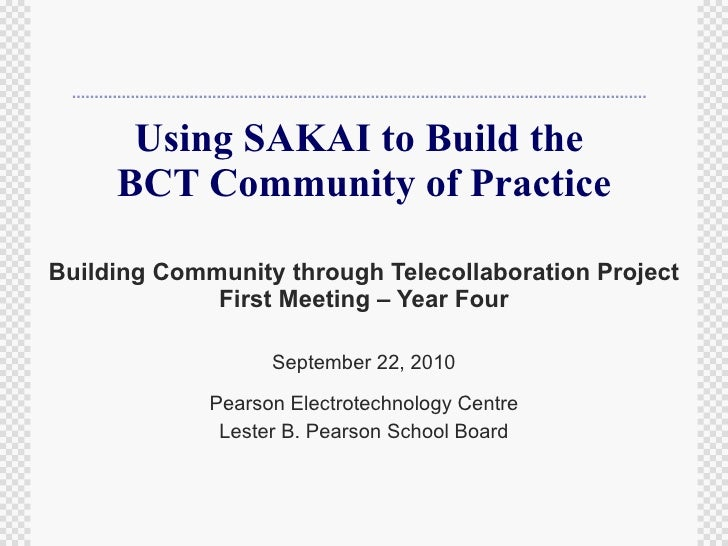 Using SAKAI to Build the  BCT Community of Practice Building Community through Telecollaboration Project First Meeting – Y...